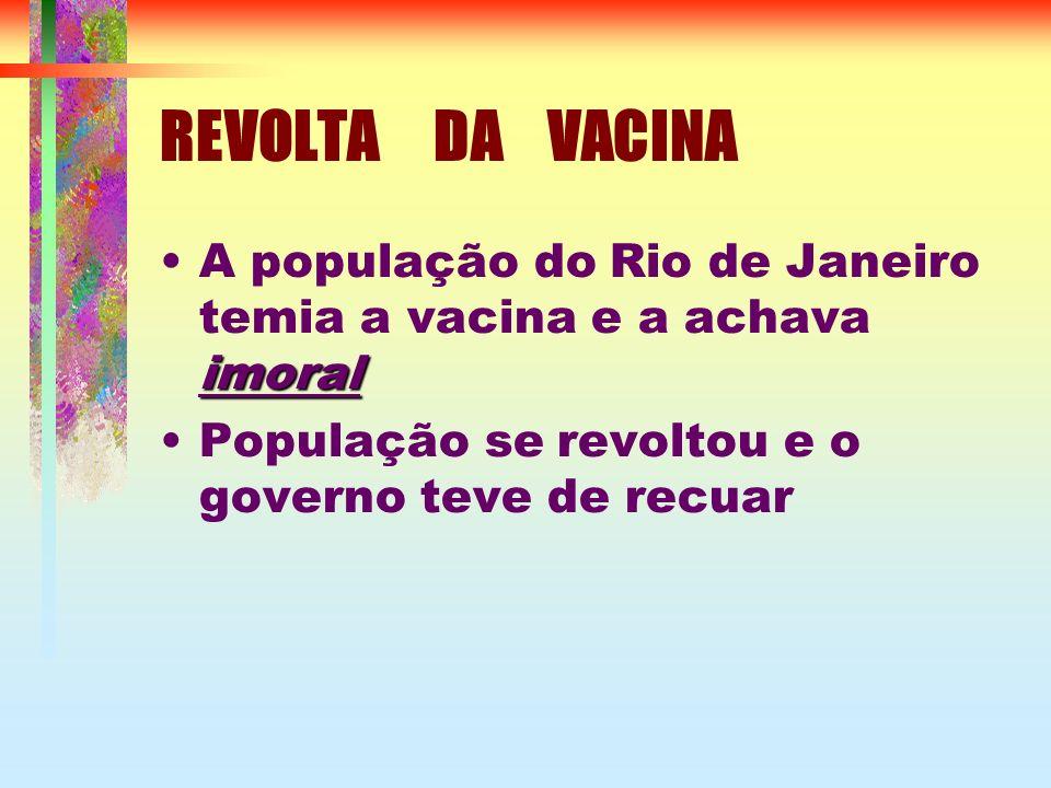 REVOLTA DA VACINA imoralA população do Rio de Janeiro temia a vacina e a achava imoral População se revoltou e o governo teve de recuar