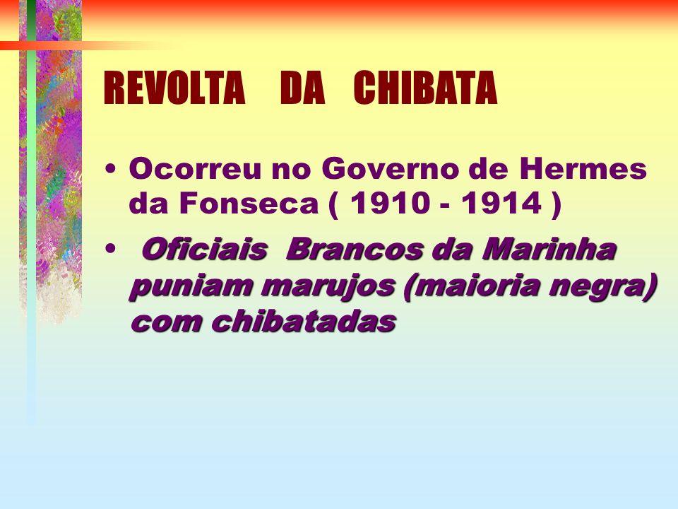 REVOLTA DA CHIBATA Ocorreu no Governo de Hermes da Fonseca ( 1910 - 1914 ) Oficiais Brancos da Marinha puniam marujos (maioria negra) com chibatadas
