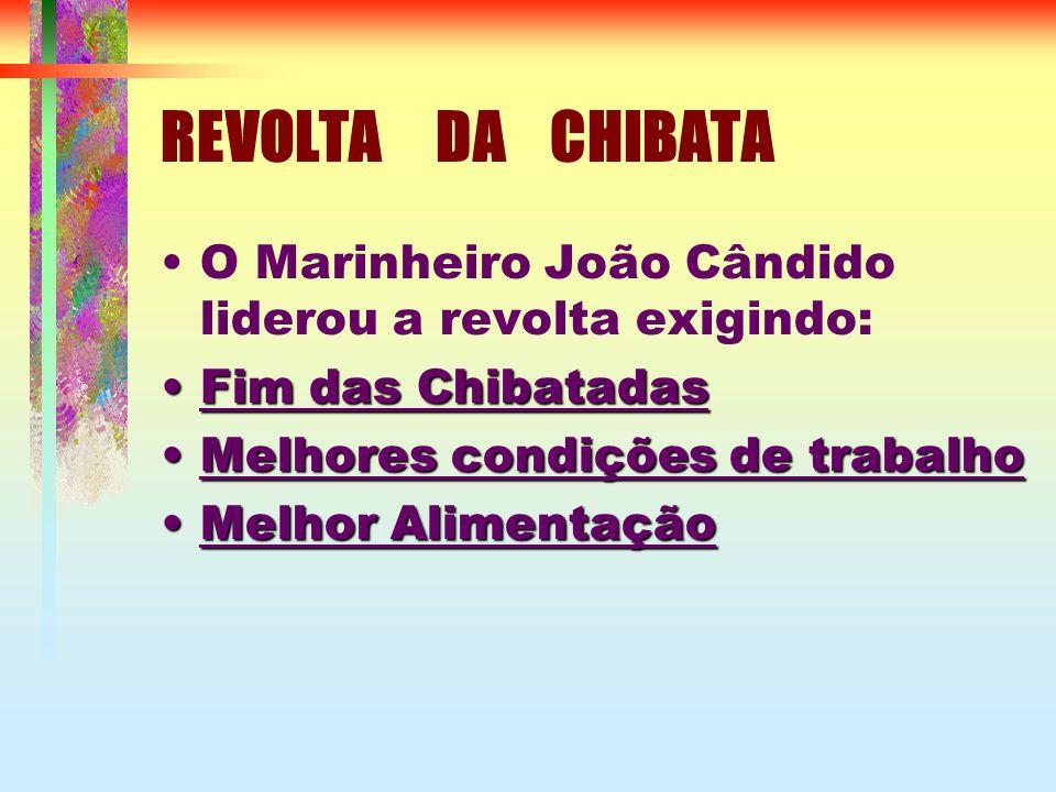 REVOLTA DA CHIBATA O Marinheiro João Cândido liderou a revolta exigindo: Fim das ChibatadasFim das Chibatadas Melhores condições de trabalhoMelhores condições de trabalho Melhor AlimentaçãoMelhor Alimentação