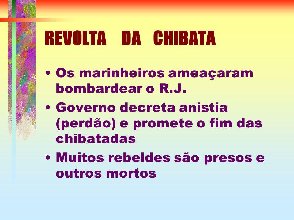 REVOLTA DA CHIBATA Os marinheiros ameaçaram bombardear o R.J. Governo decreta anistia (perdão) e promete o fim das chibatadas Muitos rebeldes são pres