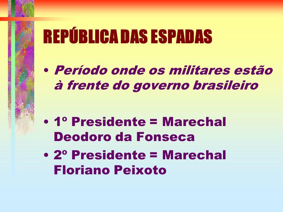 REPÚBLICA DAS ESPADAS Período onde os militares estão à frente do governo brasileiro 1º Presidente = Marechal Deodoro da Fonseca 2º Presidente = Marechal Floriano Peixoto