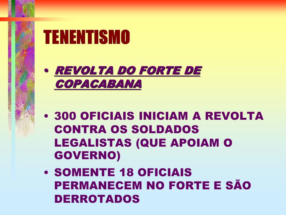 TENENTISMO REVOLTAREVOLTA DO FORTE DE COPACABANA 300 OFICIAIS INICIAM A REVOLTA CONTRA OS SOLDADOS LEGALISTAS (QUE APOIAM O GOVERNO) SOMENTE 18 OFICIA