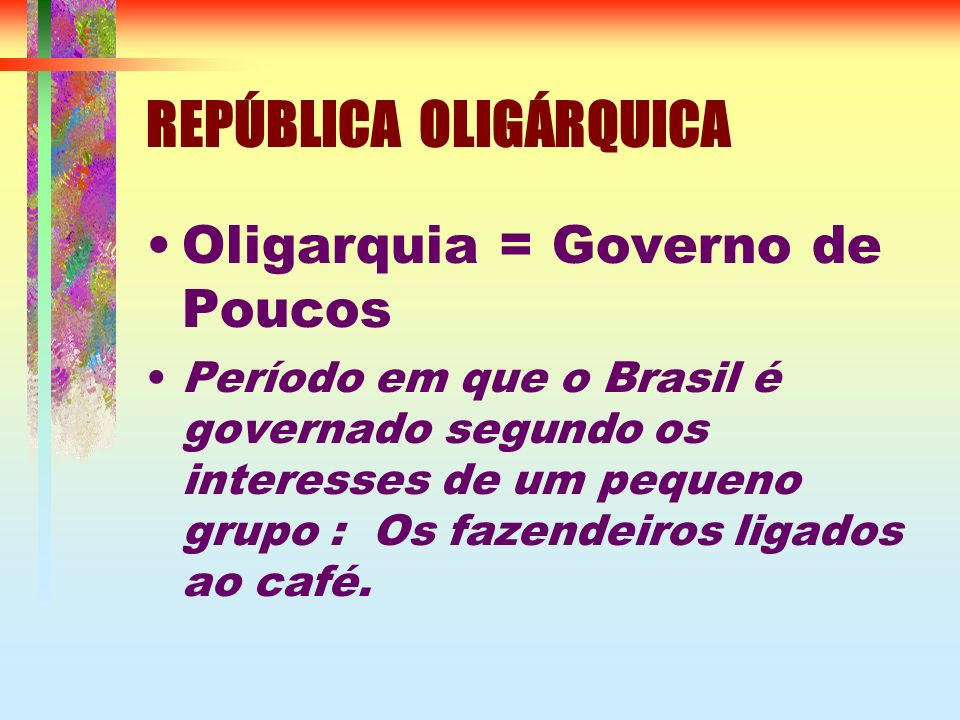 REPÚBLICA OLIGÁRQUICA Oligarquia = Governo de Poucos Período em que o Brasil é governado segundo os interesses de um pequeno grupo : Os fazendeiros li