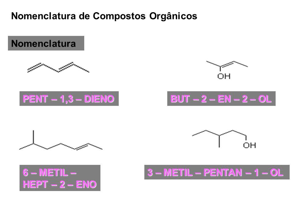 Nomenclatura de Compostos Orgânicos Nomenclatura PENT – 1,3 – DIENO 6 – METIL – HEPT – 2 – ENO BUT – 2 – EN – 2 – OL 3 – METIL – PENTAN – 1 – OL