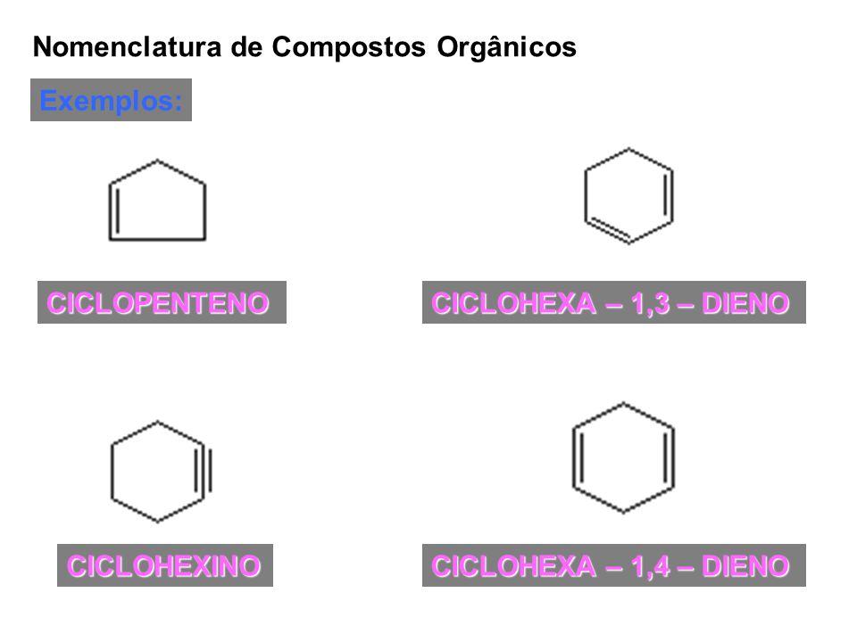 Nomenclatura de Compostos Orgânicos Exemplos: CICLOPENTENO CICLOHEXINO CICLOHEXA – 1,3 – DIENO CICLOHEXA – 1,4 – DIENO