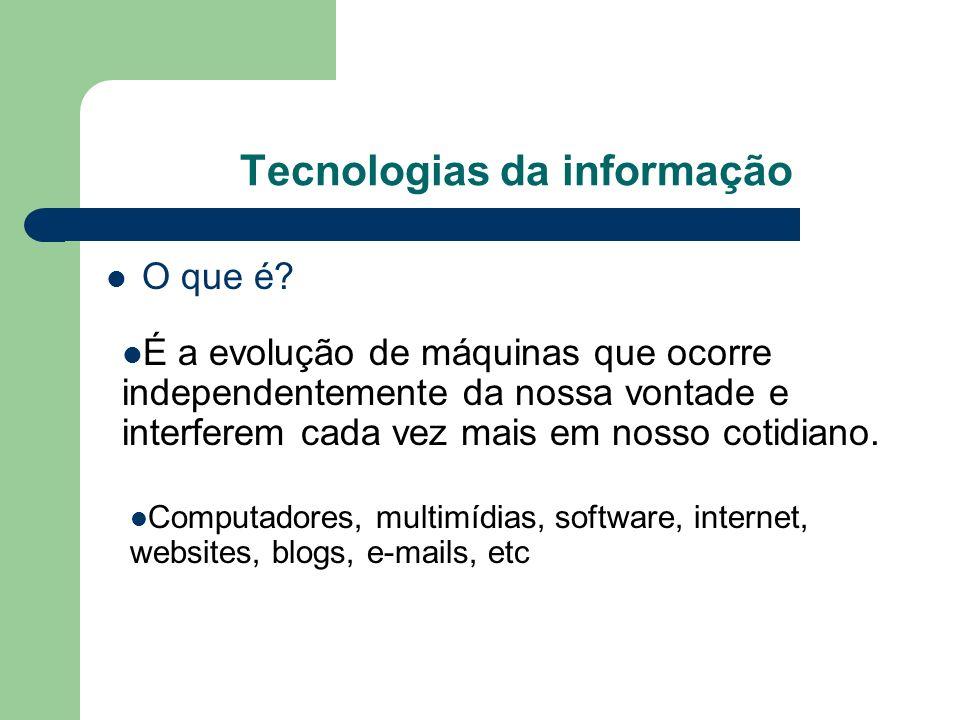 Tecnologias da informação O que é? Computadores, multimídias, software, internet, websites, blogs, e-mails, etc É a evolução de máquinas que ocorre in