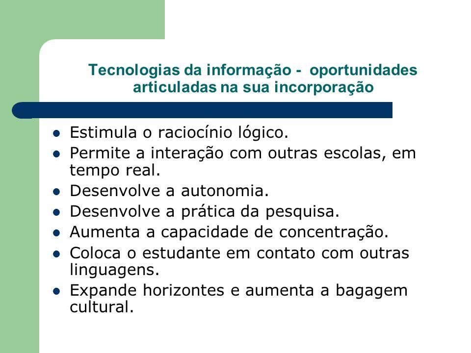 Tecnologias da informação - oportunidades articuladas na sua incorporação Estimula o raciocínio lógico. Permite a interação com outras escolas, em tem