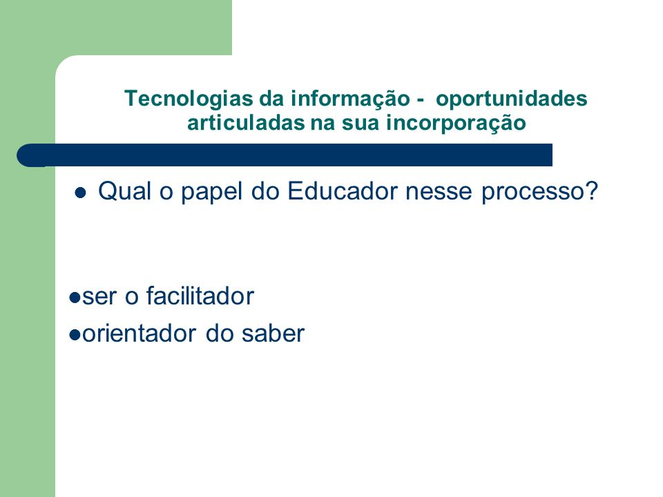 Tecnologias da informação - oportunidades articuladas na sua incorporação Qual o papel do Educador nesse processo? ser o facilitador orientador do sab