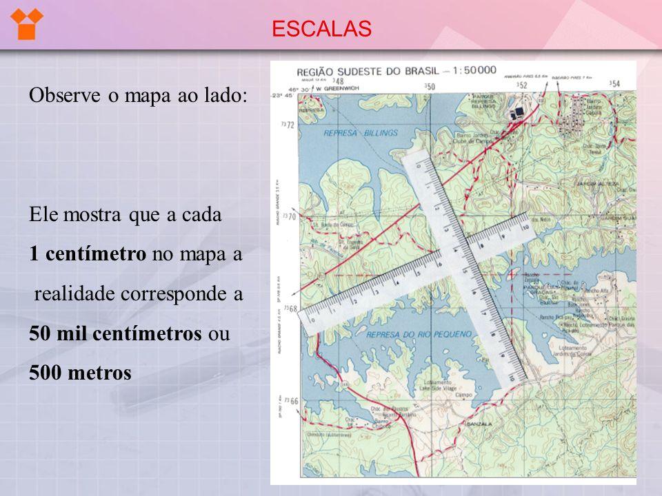 Observe o mapa ao lado: Ele mostra que a cada 1 centímetro no mapa a realidade corresponde a 50 mil centímetros ou 500 metros ESCALAS