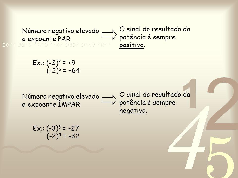 Número negativo elevado a expoente PAR O sinal do resultado da potência é sempre positivo. Ex.: (-3) 2 = +9 (-2) 6 = +64 Número negativo elevado a exp