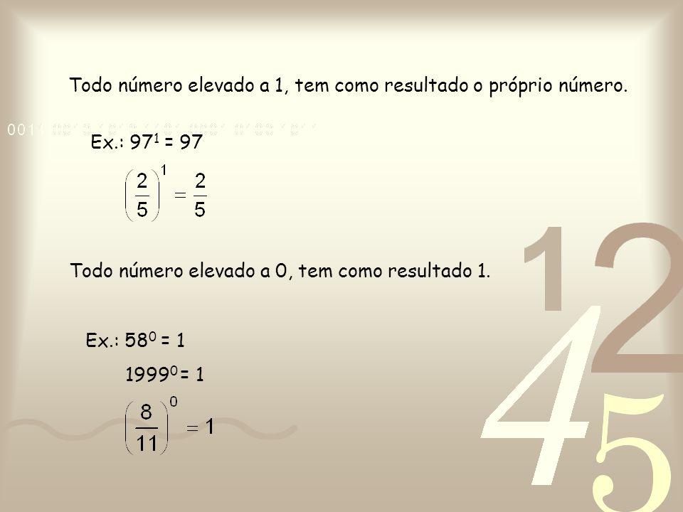 Todo número elevado a 1, tem como resultado o próprio número. Todo número elevado a 0, tem como resultado 1. Ex.: 97 1 = 97 Ex.: 58 0 = 1 1999 0 = 1
