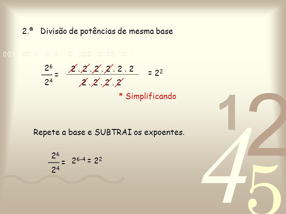 2.ª Divisão de potências de mesma base Repete a base e SUBTRAI os expoentes. 26242624 = 2. 2. 2. 2. 2. 2 2. 2. 2. 2 * Simplificando = 2 2 26242624 = 2