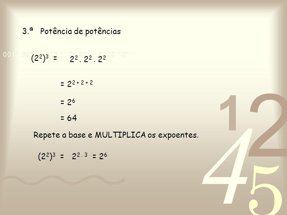3.ª Potência de potências Repete a base e MULTIPLICA os expoentes. (2 2 ) 3 = 2 2. 2 2. 2 2 = 2 2 + 2 + 2 = 2 6 = 64 (2 2 ) 3 =2 2. 3 = 2 6