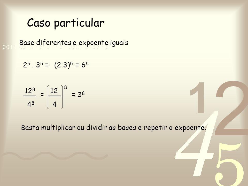 Caso particular Base diferentes e expoente iguais 2 5. 3 5 = 12 8 4848 = 12 4 8 = 3 8 (2.3) 5 = 6 5 Basta multiplicar ou dividir as bases e repetir o