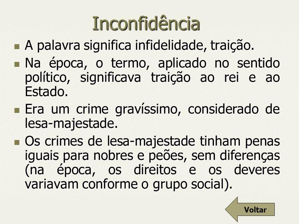 Inconfidência A palavra significa infidelidade, traição. A palavra significa infidelidade, traição. Na época, o termo, aplicado no sentido político, s