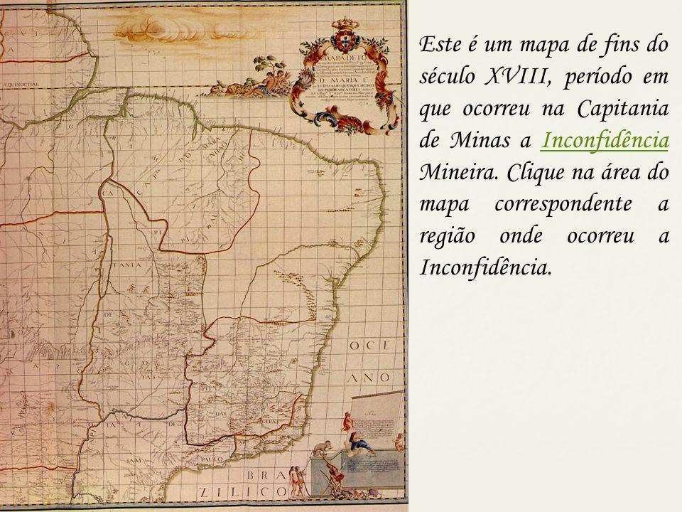 Este é um mapa de fins do século XVIII, período em que ocorreu na Capitania de Minas a Inconfidência Mineira. Clique na área do mapa correspondente a