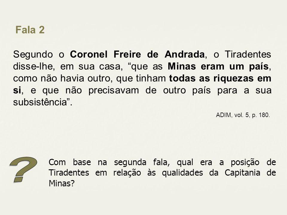 Segundo o Coronel Freire de Andrada, o Tiradentes disse-lhe, em sua casa, que as Minas eram um país, como não havia outro, que tinham todas as riqueza