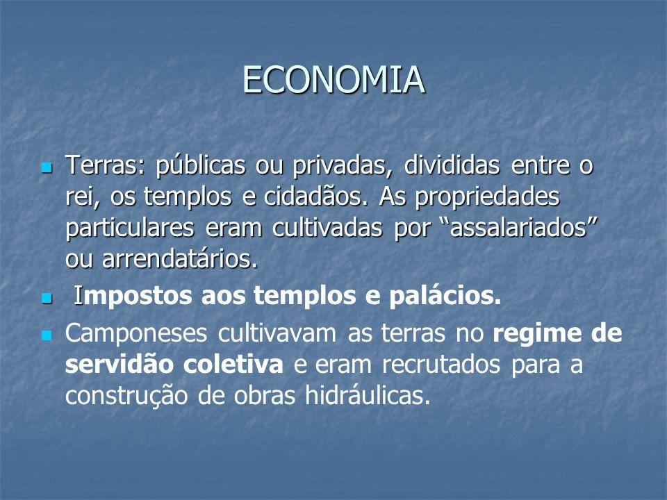 ECONOMIA Terras: públicas ou privadas, divididas entre o rei, os templos e cidadãos. As propriedades particulares eram cultivadas por assalariados ou