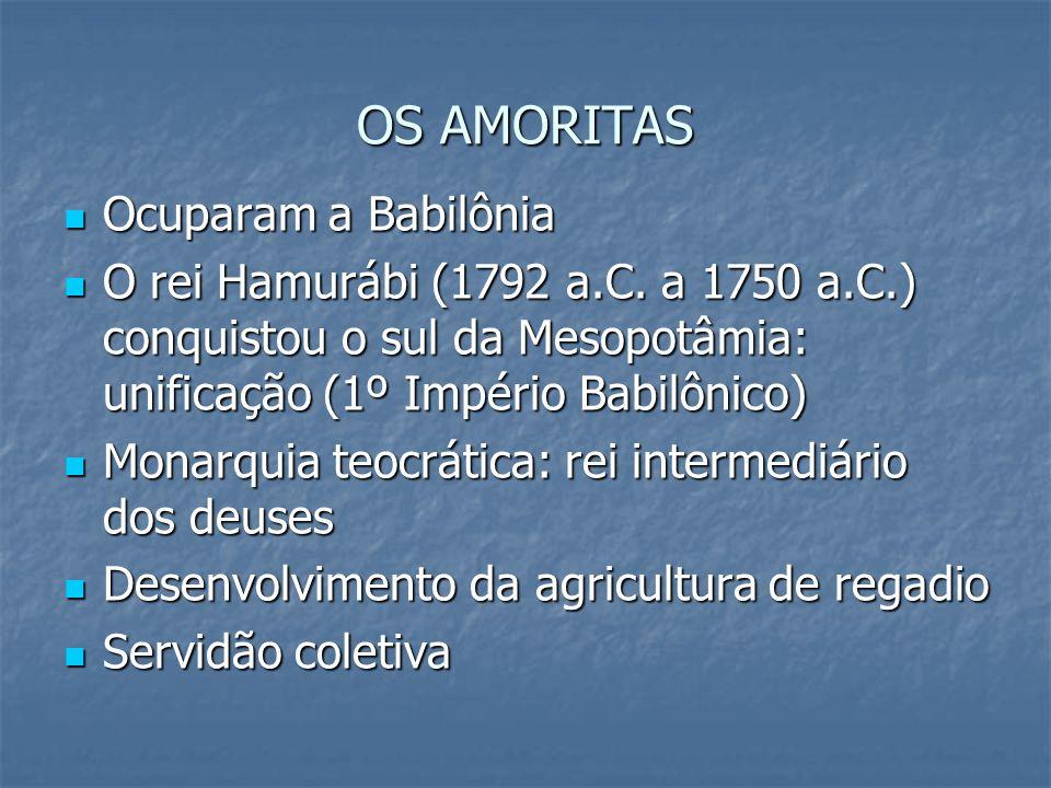 OS AMORITAS Ocuparam a Babilônia Ocuparam a Babilônia O rei Hamurábi (1792 a.C. a 1750 a.C.) conquistou o sul da Mesopotâmia: unificação (1º Império B