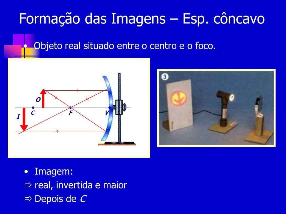 Formação das Imagens – Esp. côncavo Objeto real situado entre o centro e o foco. CFV O I Imagem: real, invertida e maior Depois de C