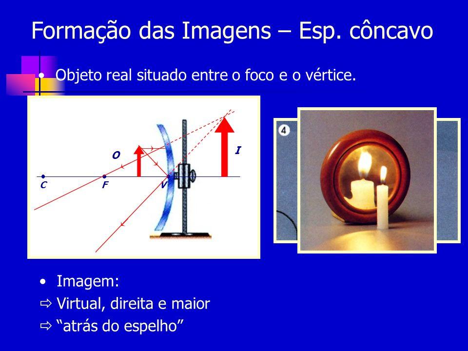 Formação das Imagens – Esp. côncavo Objeto real situado entre o foco e o vértice. CFV O Imagem: Virtual, direita e maior atrás do espelho I