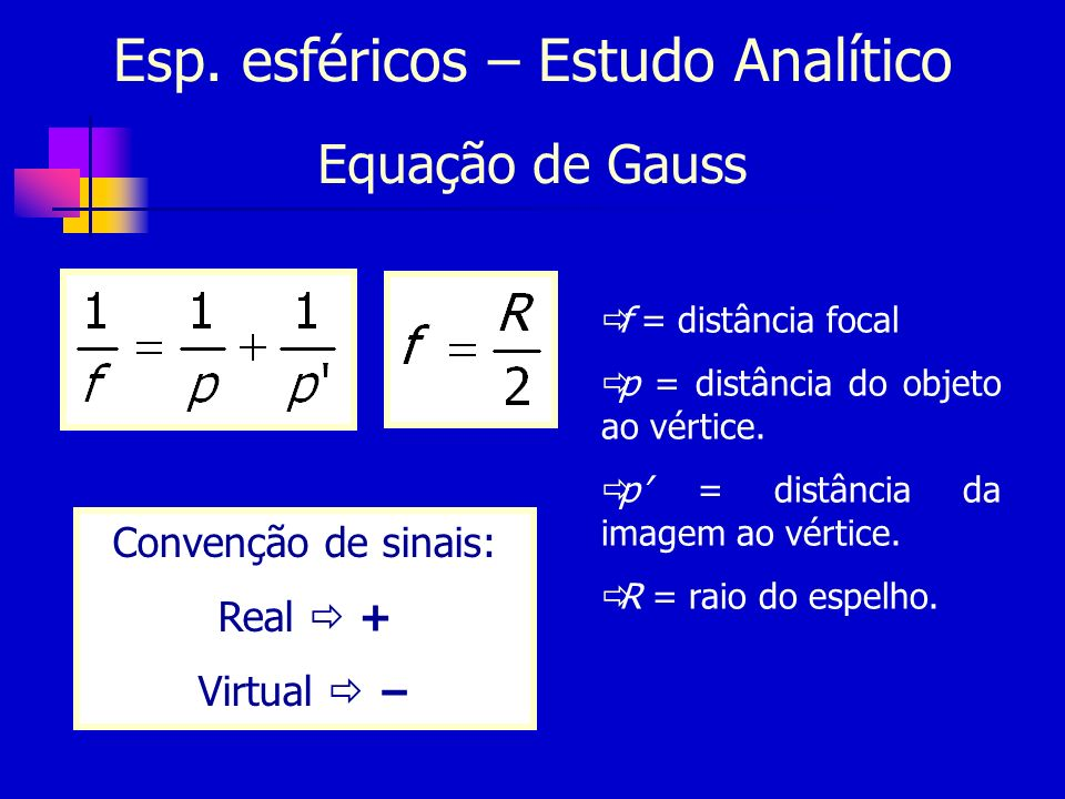 Esp. esféricos – Estudo Analítico Equação de Gauss Convenção de sinais: Real + Virtual f = distância focal p = distância do objeto ao vértice. p = dis