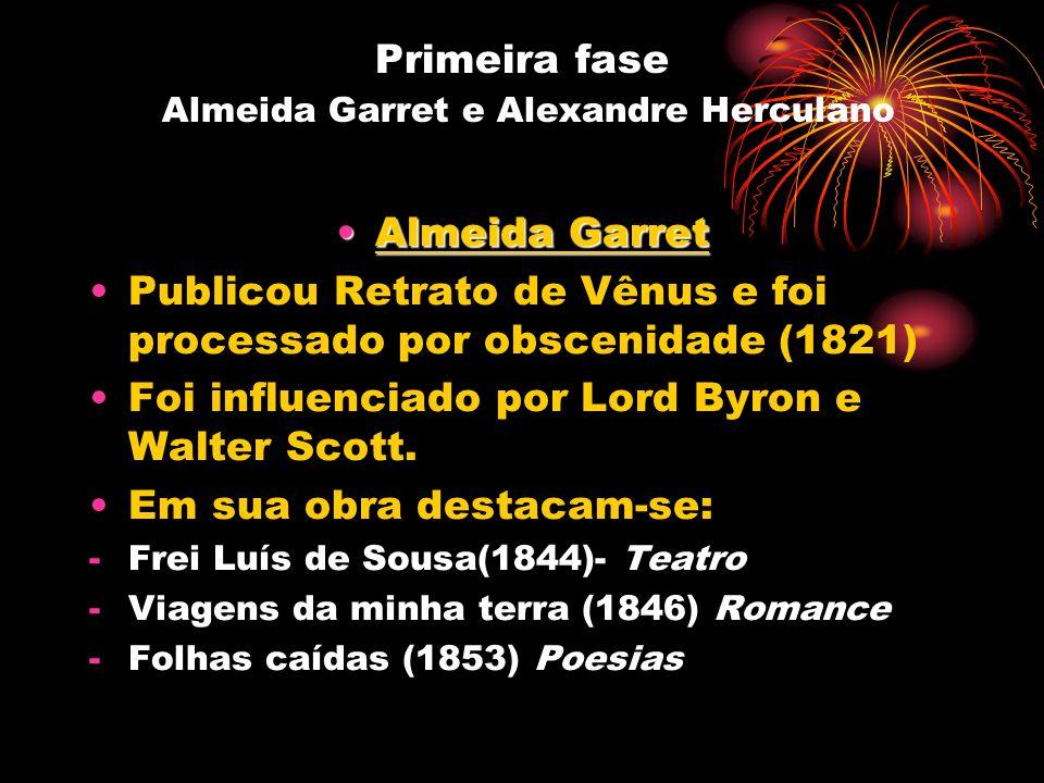Primeira fase Almeida Garret e Alexandre Herculano Almeida GarretAlmeida Garret Publicou Retrato de Vênus e foi processado por obscenidade (1821) Foi