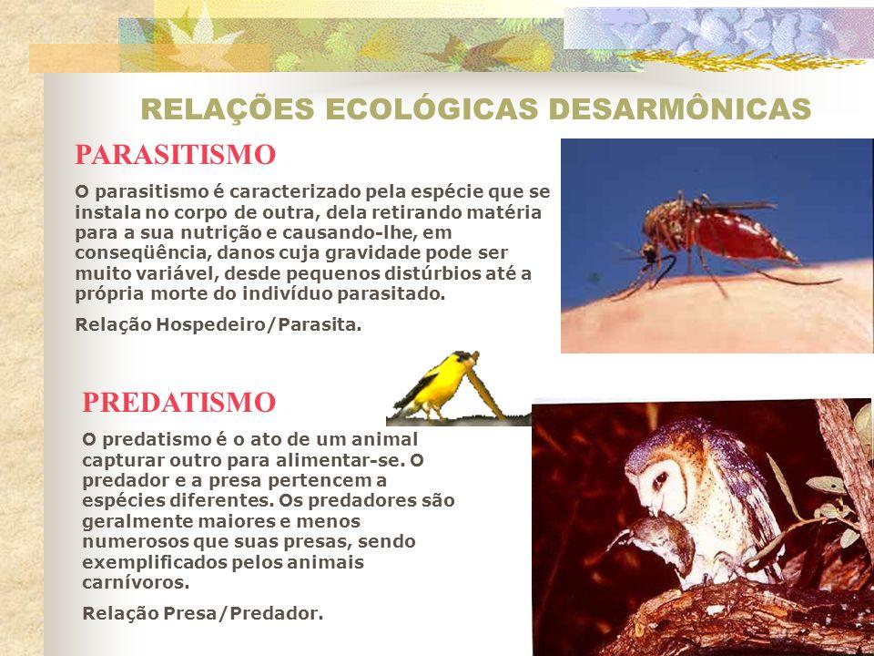 RELAÇÕES ECOLÓGICAS DESARMÔNICAS PARASITISMO O parasitismo é caracterizado pela espécie que se instala no corpo de outra, dela retirando matéria para a sua nutrição e causando-lhe, em conseqüência, danos cuja gravidade pode ser muito variável, desde pequenos distúrbios até a própria morte do indivíduo parasitado.