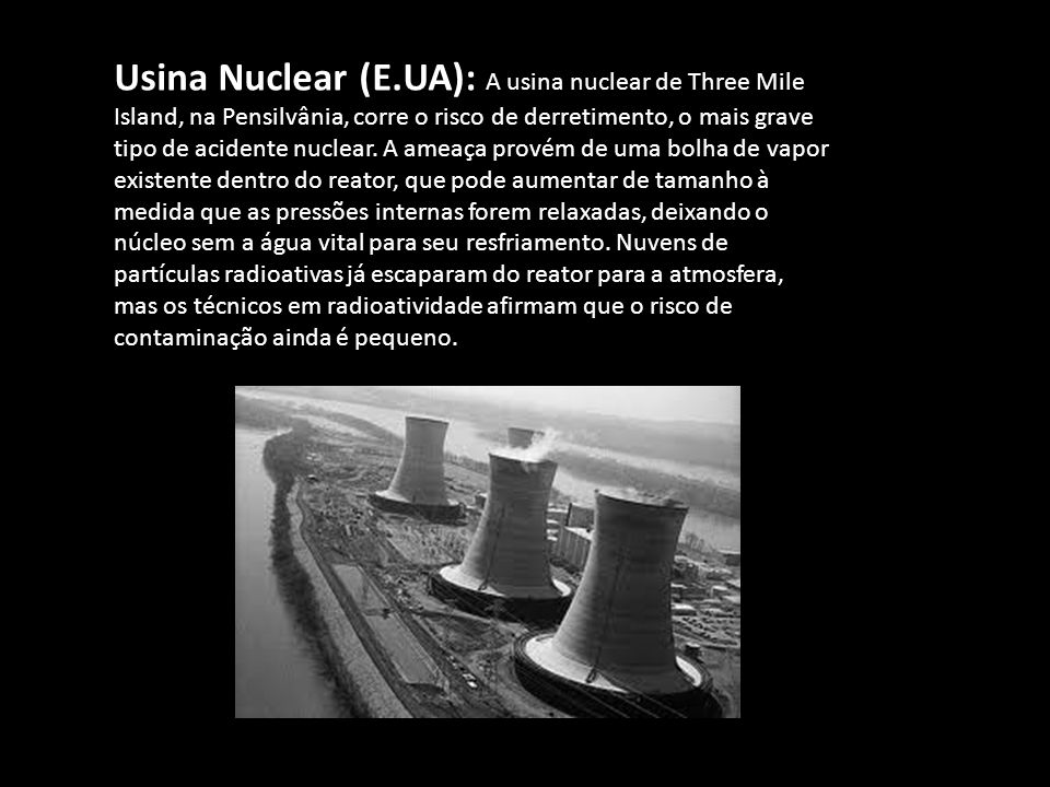 Usina Nuclear (E.UA): A usina nuclear de Three Mile Island, na Pensilvânia, corre o risco de derretimento, o mais grave tipo de acidente nuclear. A am
