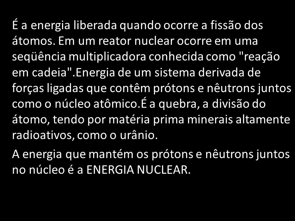É a energia liberada quando ocorre a fissão dos átomos. Em um reator nuclear ocorre em uma seqüência multiplicadora conhecida como
