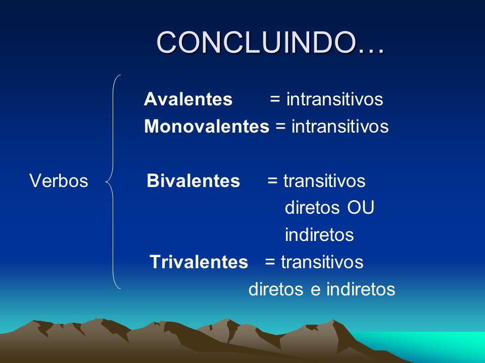 CONCLUINDO… Avalentes = intransitivos Monovalentes = intransitivos Verbos Bivalentes = transitivos diretos OU indiretos Trivalentes = transitivos dire