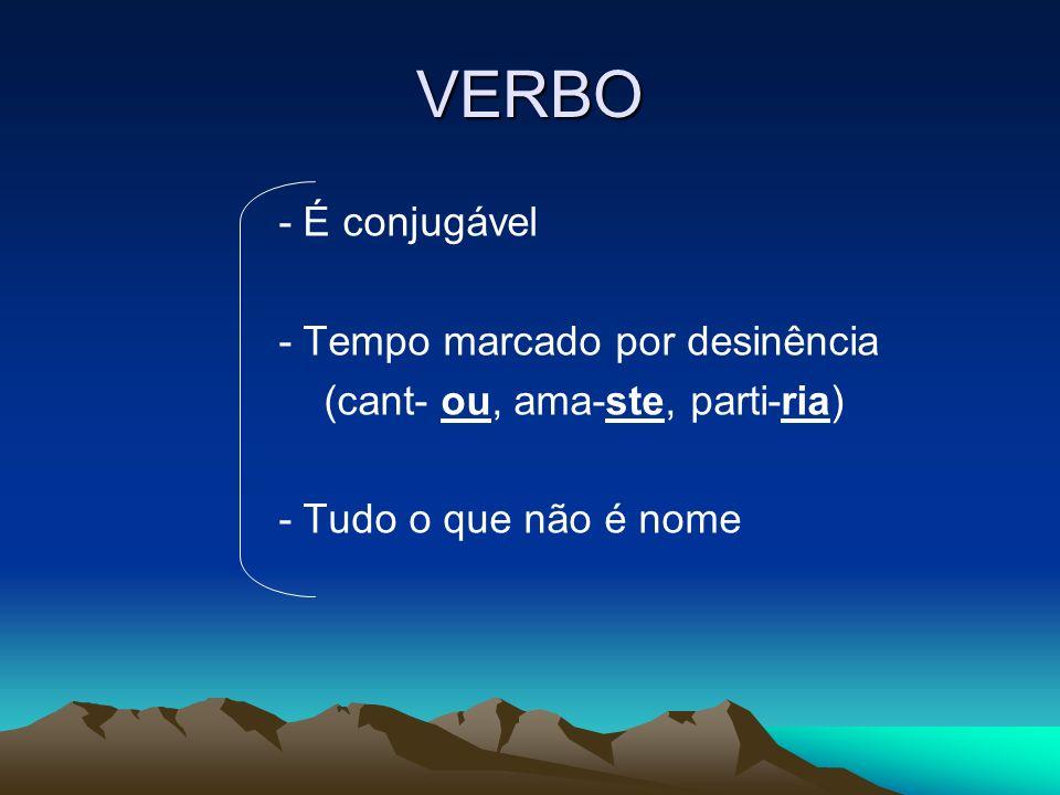 VERBO - É conjugável - Tempo marcado por desinência (cant- ou, ama-ste, parti-ria) - Tudo o que não é nome