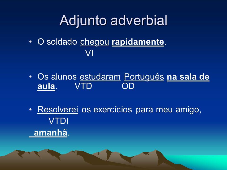 Adjunto adverbial O soldado chegou rapidamente. VI Os alunos estudaram Português na sala de aula. VTD OD Resolverei os exercícios para meu amigo, VTDI