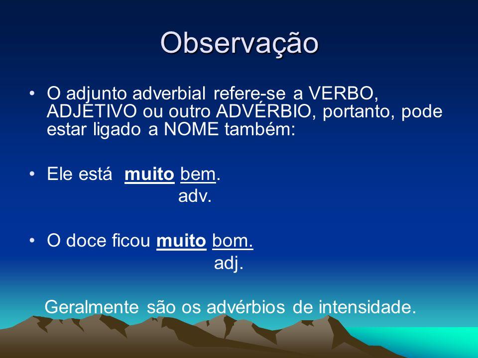 Observação O adjunto adverbial refere-se a VERBO, ADJETIVO ou outro ADVÉRBIO, portanto, pode estar ligado a NOME também: Ele está muito bem. adv. O do
