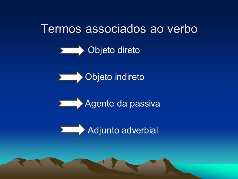 Termos associados ao verbo Objeto direto Objeto indireto Agente da passiva Adjunto adverbial