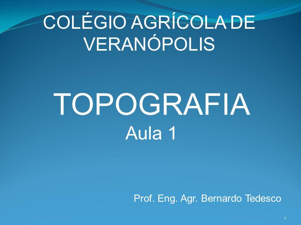 COLÉGIO AGRÍCOLA DE VERANÓPOLIS TOPOGRAFIA Aula 1 Prof. Eng. Agr. Bernardo Tedesco 1