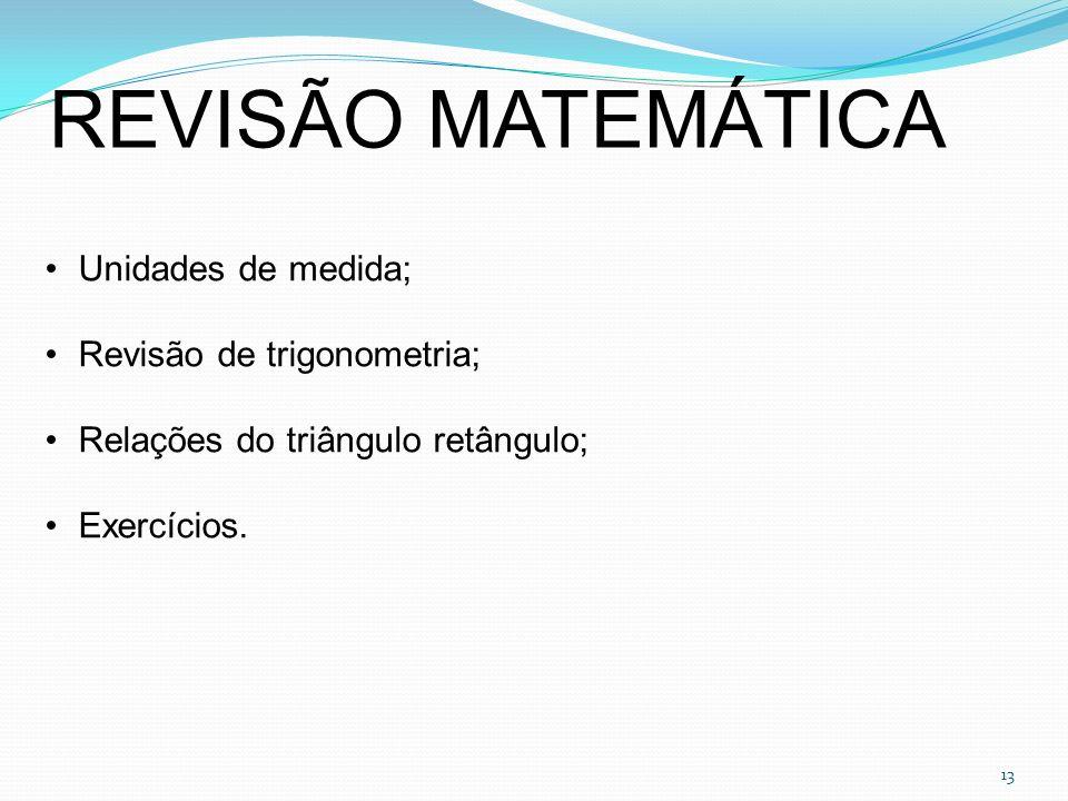 13 REVISÃO MATEMÁTICA Unidades de medida; Revisão de trigonometria; Relações do triângulo retângulo; Exercícios.