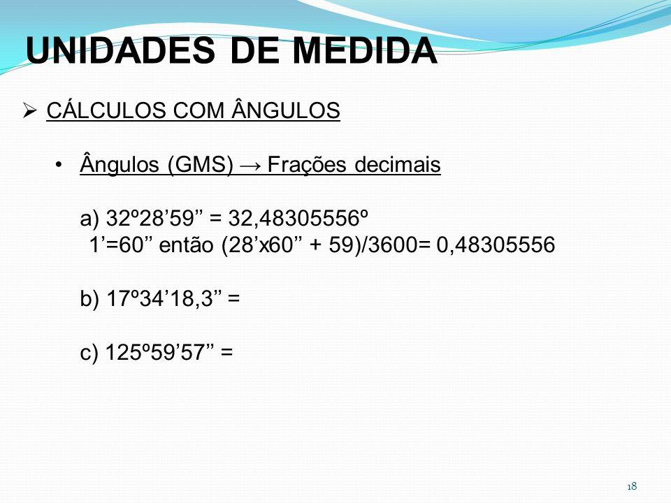 18 UNIDADES DE MEDIDA CÁLCULOS COM ÂNGULOS Ângulos (GMS) Frações decimais a) 32º2859 = 32,48305556º 1=60 então (28x60 + 59)/3600= 0,48305556 b) 17º341