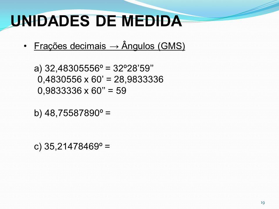 19 Frações decimais Ângulos (GMS) a) 32,48305556º = 32º2859 0,4830556 x 60 = 28,9833336 0,9833336 x 60 = 59 b) 48,75587890º = c) 35,21478469º = UNIDAD