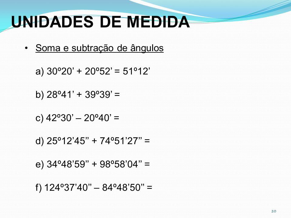 20 Soma e subtração de ângulos a) 30º20 + 20º52 = 51º12 b) 28º41 + 39º39 = c) 42º30 – 20º40 = d) 25º1245 + 74º5127 = e) 34º4859 + 98º5804 = f) 124º374