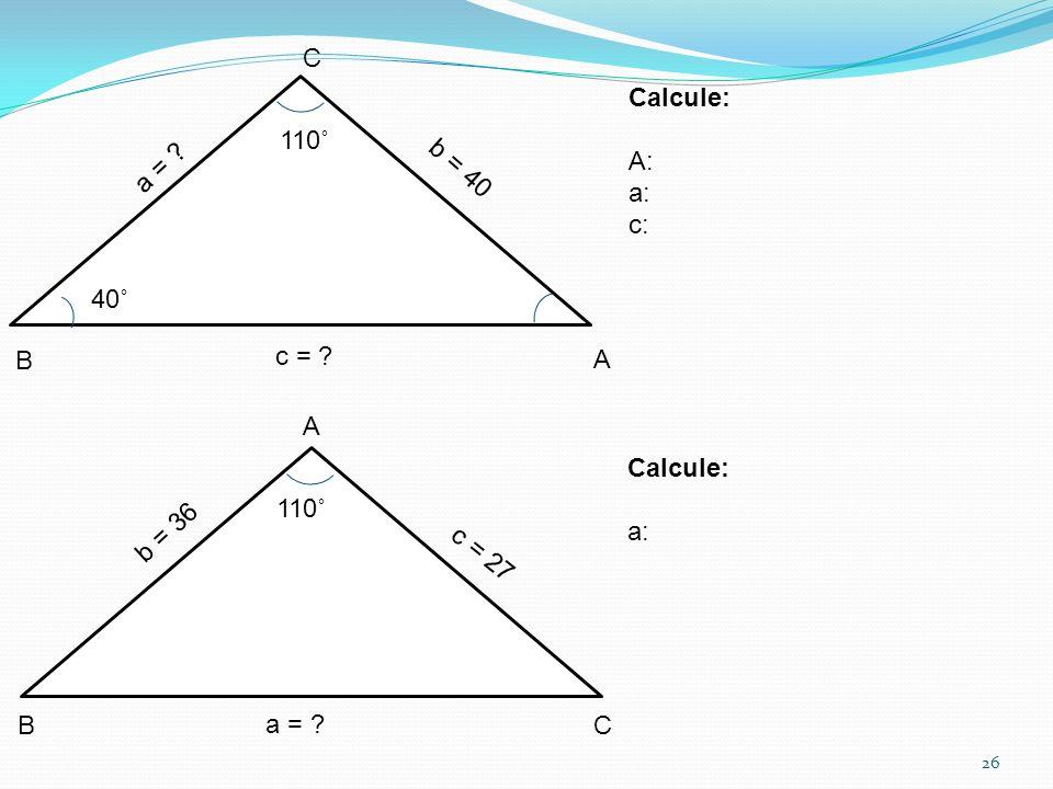 26 a = ? b = 40 c = ? 40˚ 110˚ b = 36 c = 27 a = ? Calcule: A: a: c: Calcule: a: A A B B C C 110˚