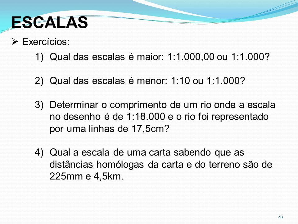 29 ESCALAS Exercícios: 1)Qual das escalas é maior: 1:1.000,00 ou 1:1.000? 2)Qual das escalas é menor: 1:10 ou 1:1.000? 3)Determinar o comprimento de u