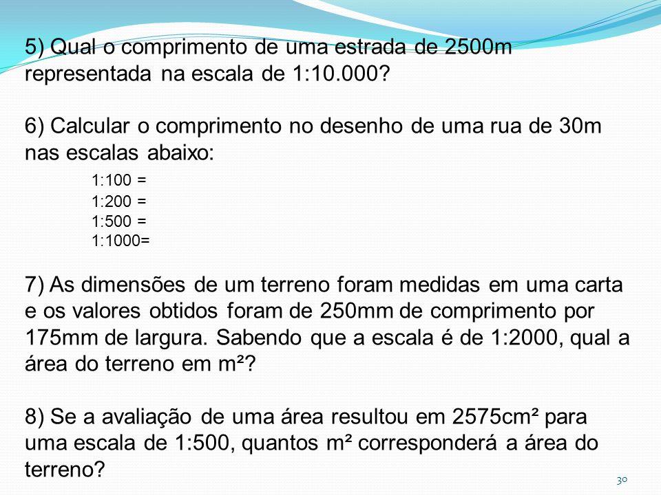 30 5) Qual o comprimento de uma estrada de 2500m representada na escala de 1:10.000? 6) Calcular o comprimento no desenho de uma rua de 30m nas escala