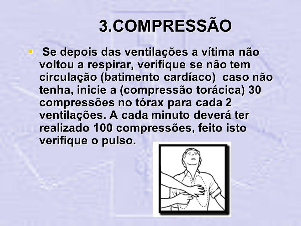 3.COMPRESSÃO Se depois das ventilações a vítima não voltou a respirar, verifique se não tem circulação (batimento cardíaco) caso não tenha, inicie a (