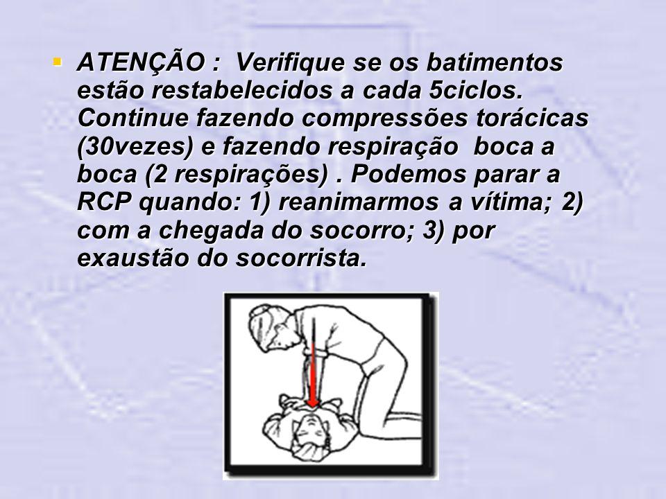 ATENÇÃO : Verifique se os batimentos estão restabelecidos a cada 5ciclos. Continue fazendo compressões torácicas (30vezes) e fazendo respiração boca a