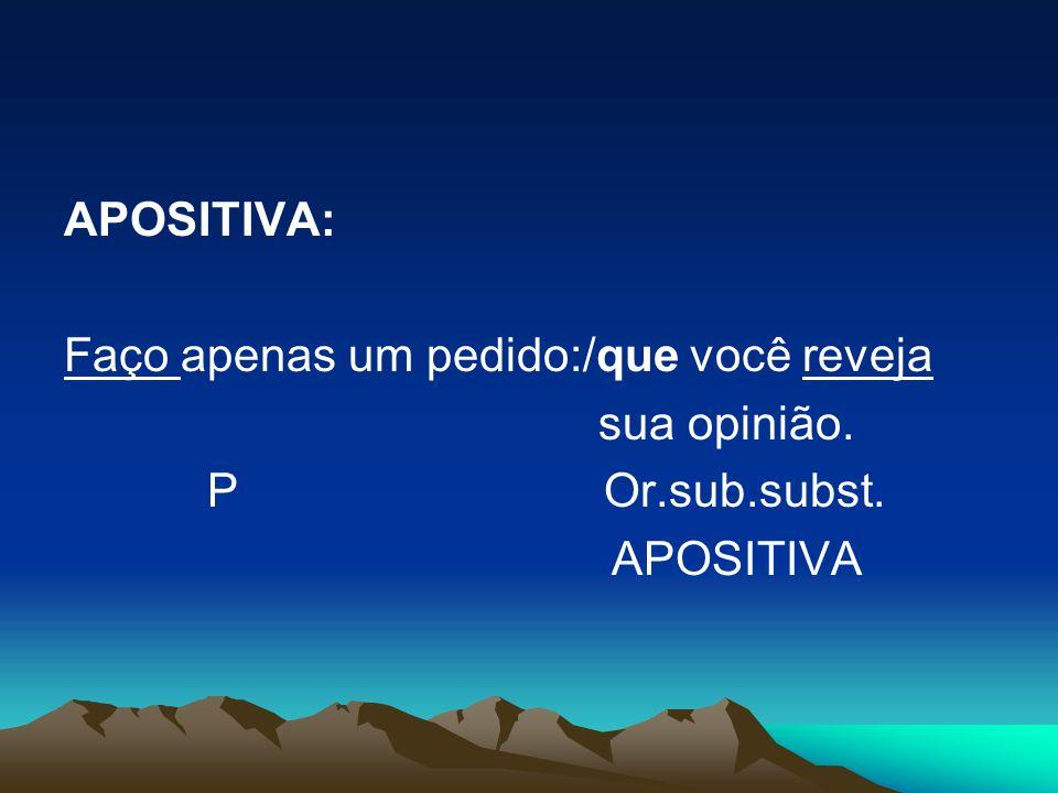 APOSITIVA: Faço apenas um pedido:/que você reveja sua opinião. P Or.sub.subst. APOSITIVA