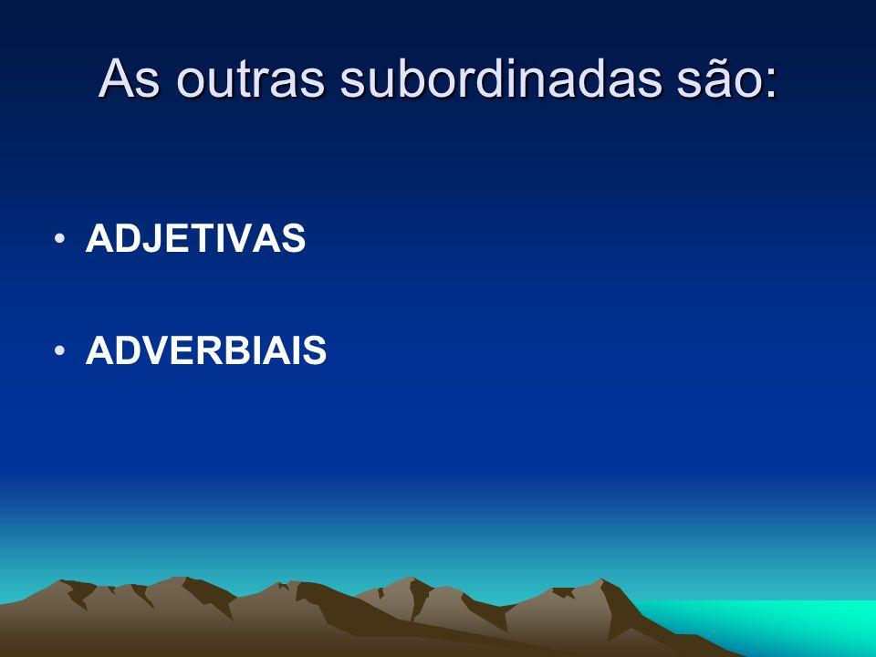 As outras subordinadas são: ADJETIVAS ADVERBIAIS
