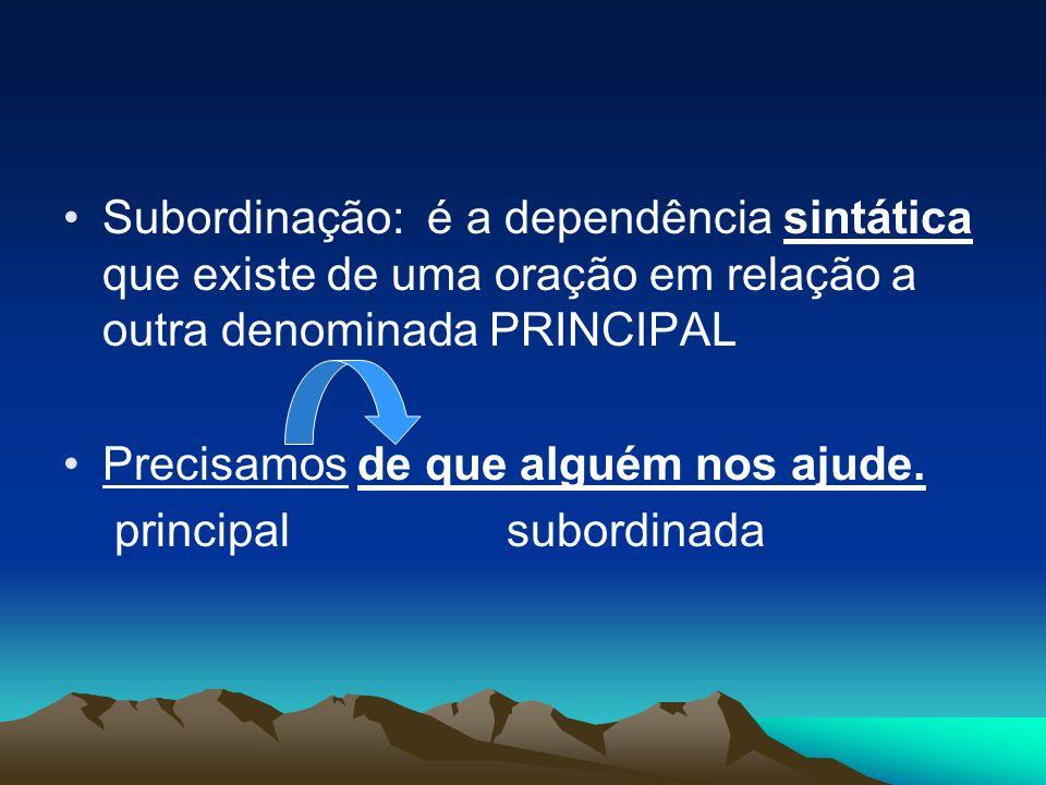 Subordinação: é a dependência sintática que existe de uma oração em relação a outra denominada PRINCIPAL Precisamos de que alguém nos ajude. principal