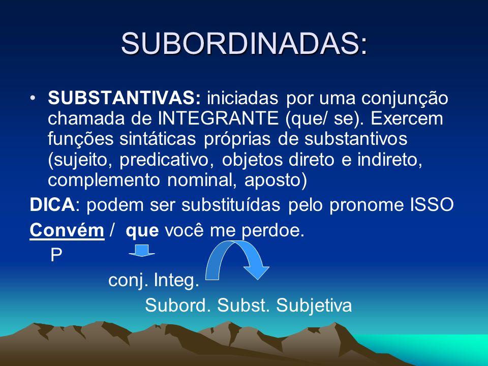SUBORDINADAS: SUBSTANTIVAS: iniciadas por uma conjunção chamada de INTEGRANTE (que/ se). Exercem funções sintáticas próprias de substantivos (sujeito,
