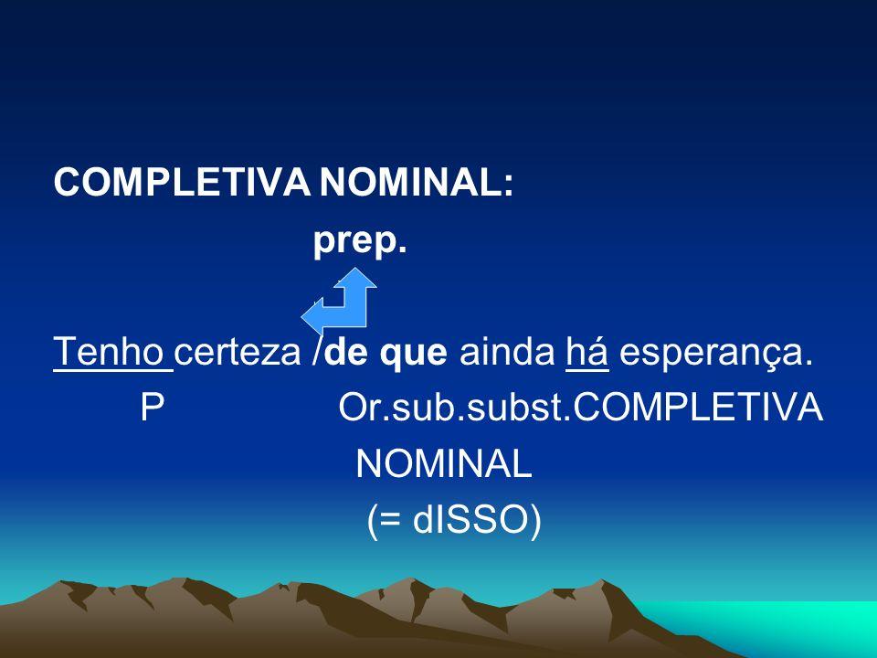 COMPLETIVA NOMINAL: prep. Tenho certeza /de que ainda há esperança. P Or.sub.subst.COMPLETIVA NOMINAL (= dISSO)